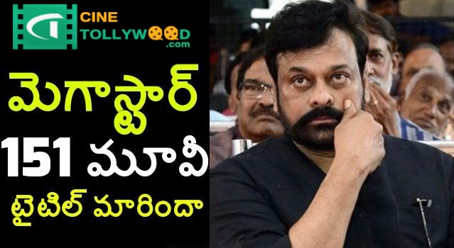 Megastar Chiranjeevi 151 movie title may change